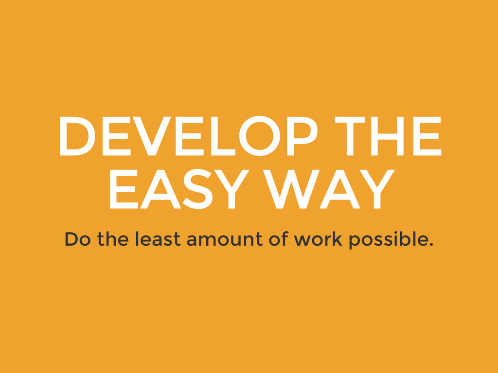 DEVELOP THE EASY WAY Do the least amount of wor...