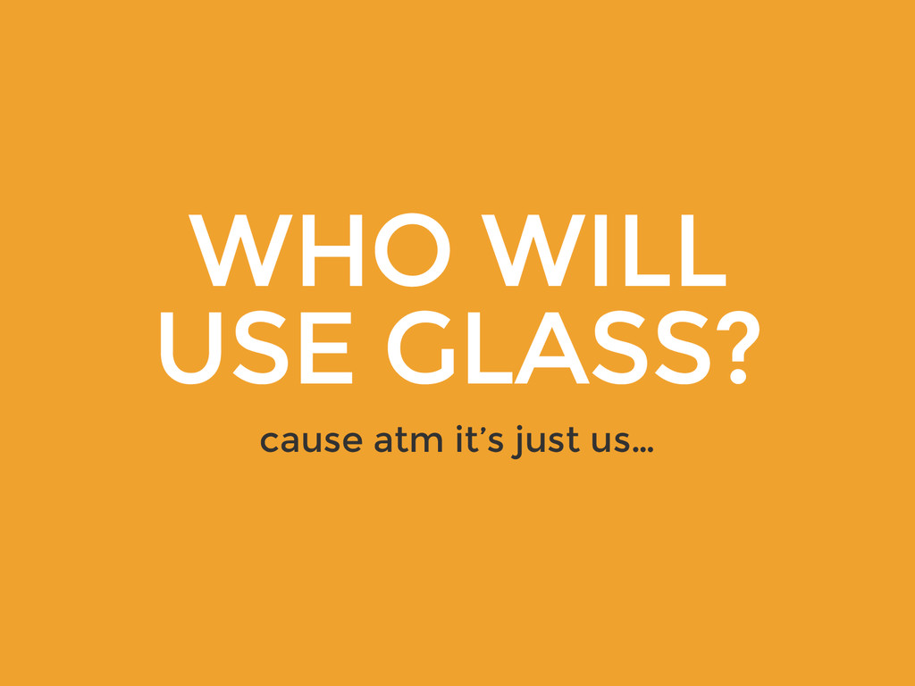 WHO WILL USE GLASS? cause atm it's just us…