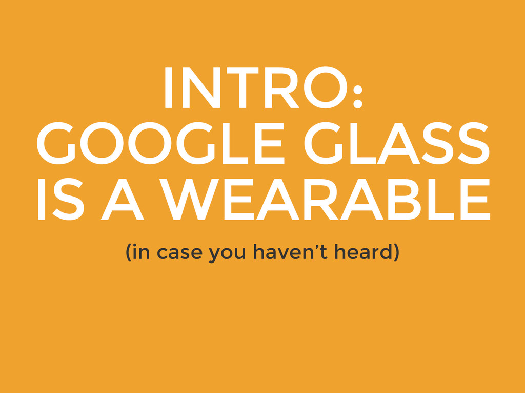 INTRO: GOOGLE GLASS IS A WEARABLE (in case you ...