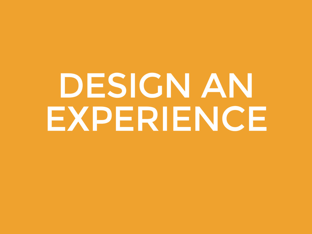 DESIGN AN EXPERIENCE