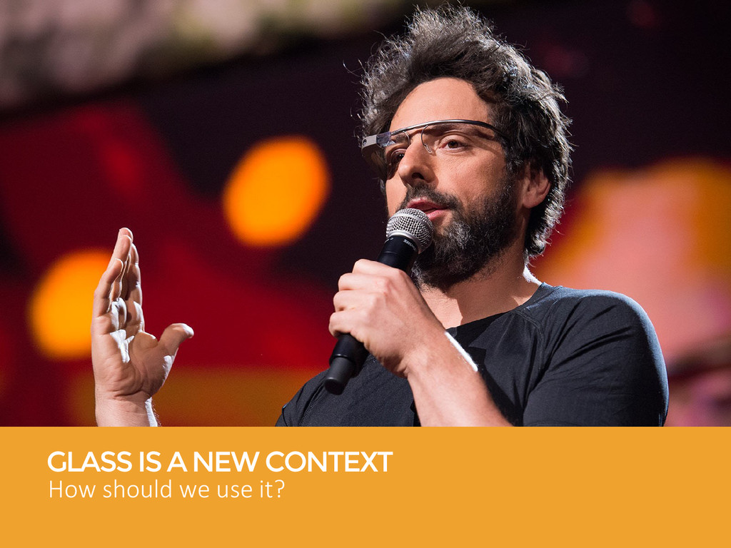 GLASS IS A NEW CONTEXT How should we use it?