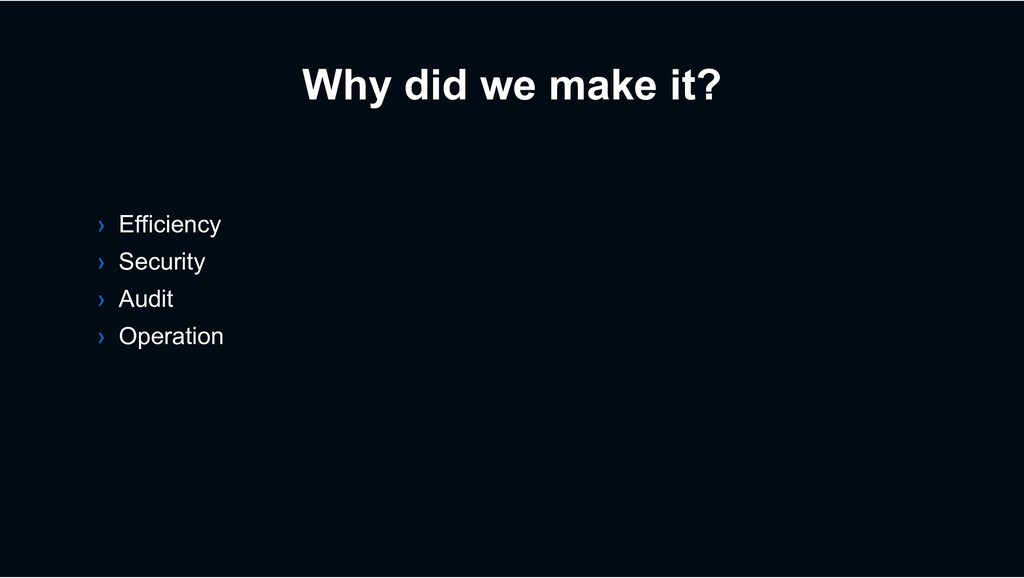Why did we make it? › Efficiency › Security › A...