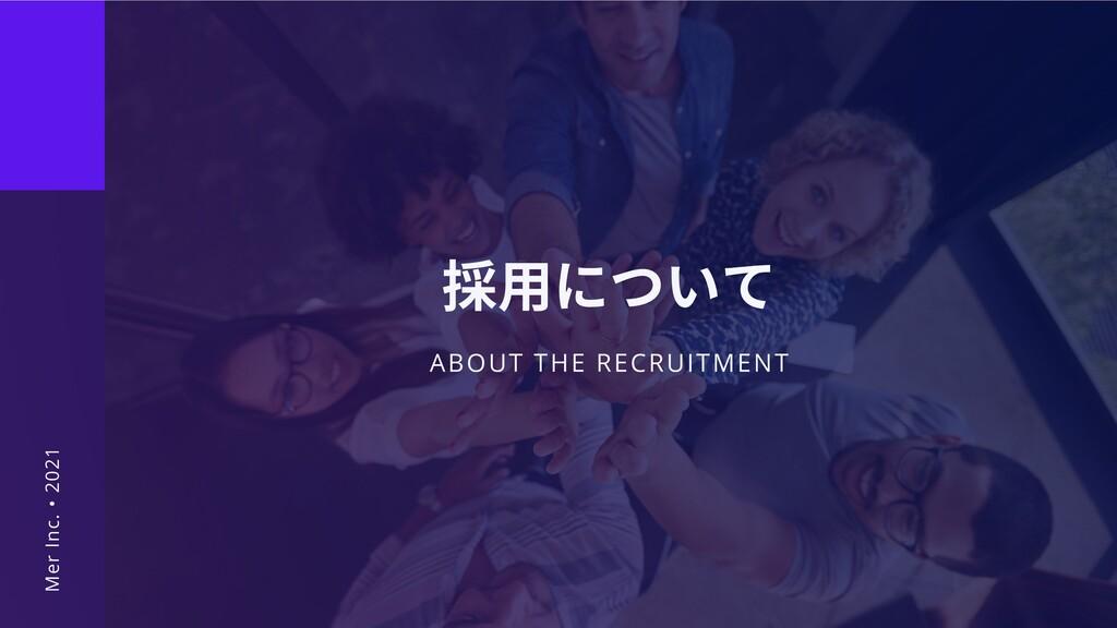 ABOUT THE RECRUITMENT 採⽤について Mer Inc. • 2021