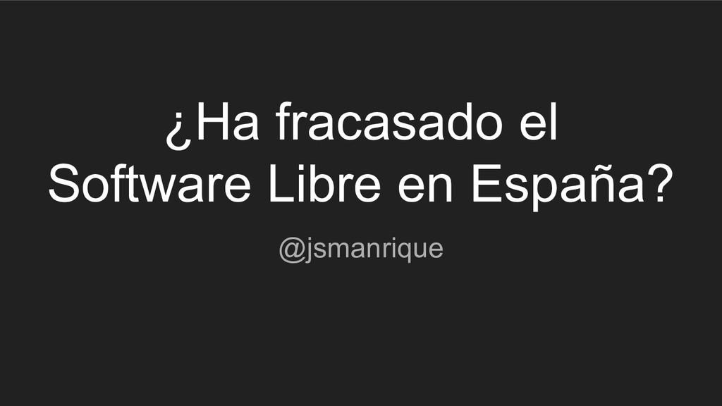 ¿Ha fracasado el Software Libre en España? @jsm...