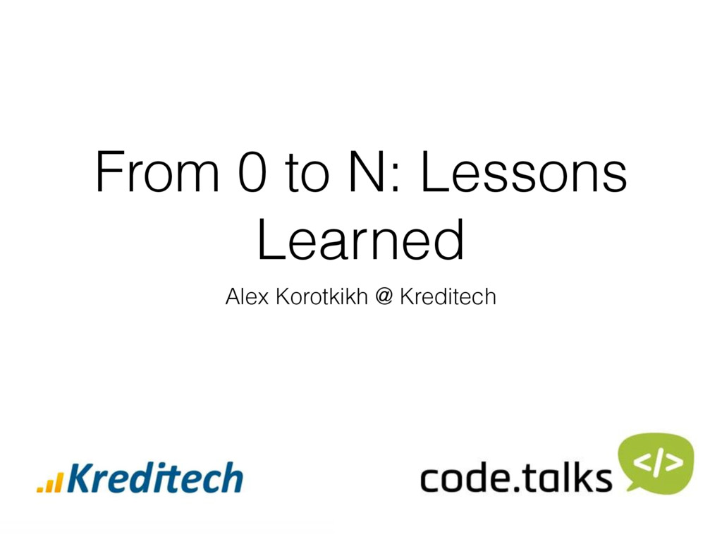 From 0 to N: Lessons Learned Alex Korotkikh @ K...