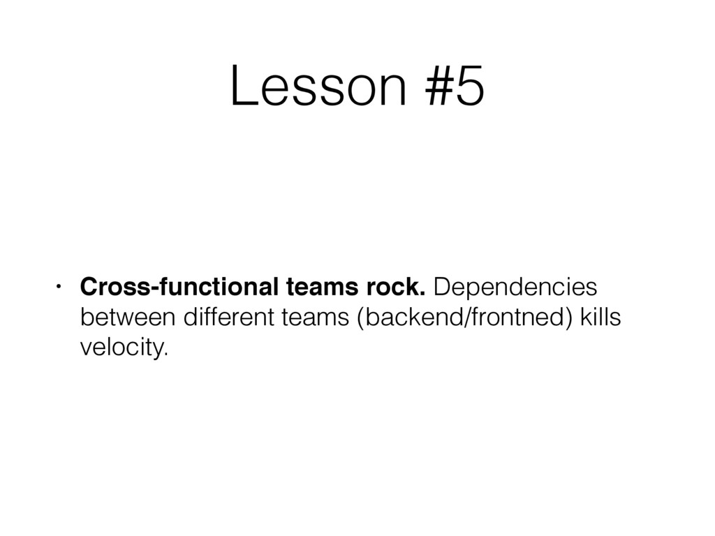 Lesson #5 • Cross-functional teams rock. Depend...