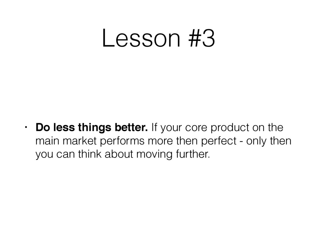 Lesson #3 • Do less things better. If your core...