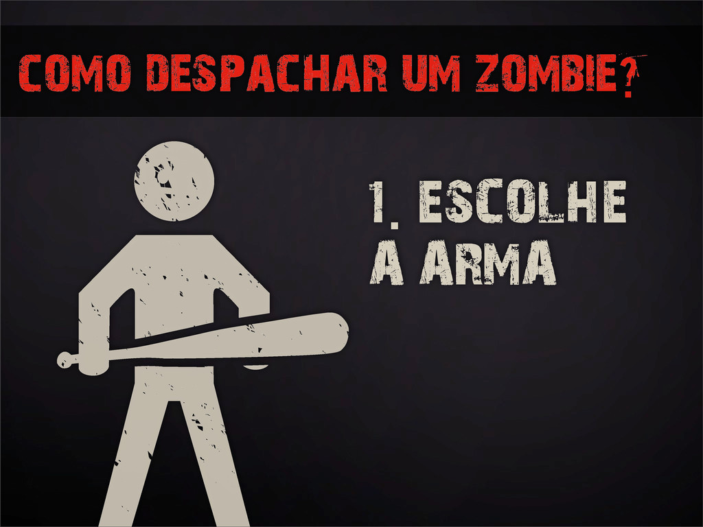como despachar um zombie? 1. ESCOLHE A ARMA