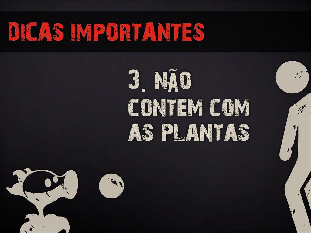 3. não contem com as plantas DICAS IMPORTANTES