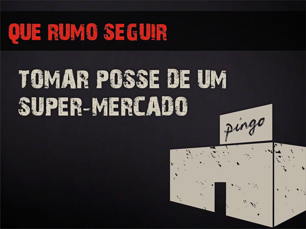 QUE RUMO SEGUIR TOMAR POSSE DE UM SUPER-MERCADO