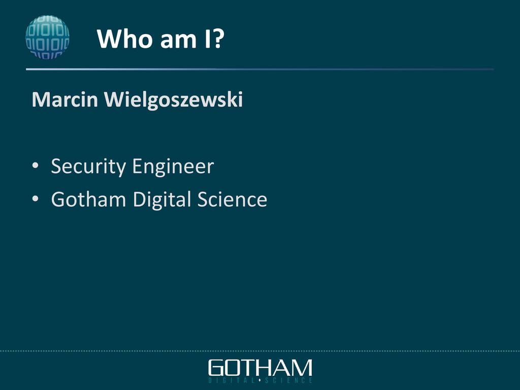 Who am I? Marcin Wielgoszewski • Security Engin...