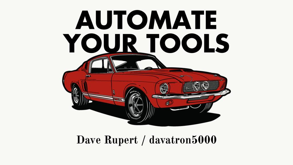 AUTOMATE YOUR TOOLS Dave Rupert / davatron5000