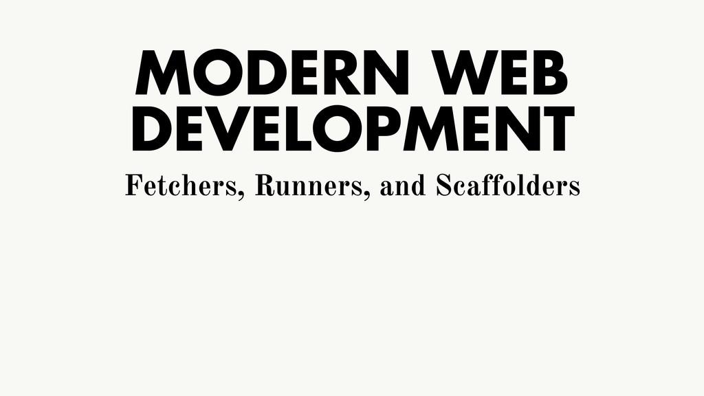 MODERN WEB DEVELOPMENT Fetchers, Runners, and S...
