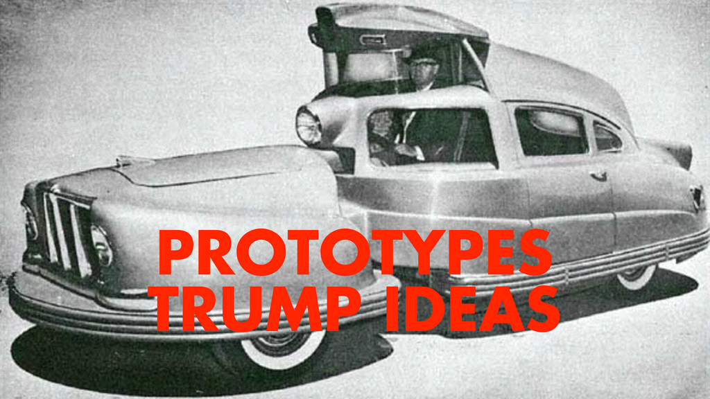 PROTOTYPES TRUMP IDEAS