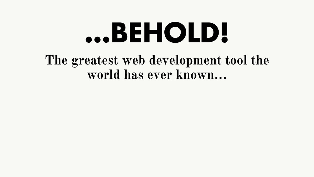 …BEHOLD! The greatest web development tool the ...