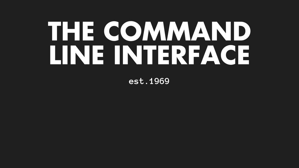 THE COMMAND LINE INTERFACE est.1969