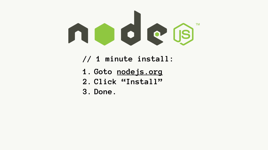 // 1 minute install: 1. Goto nodejs.org 2. Clic...