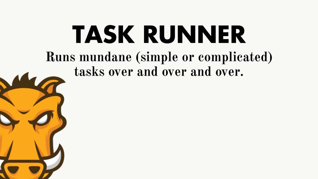 TASK RUNNER Runs mundane (simple or complicated...
