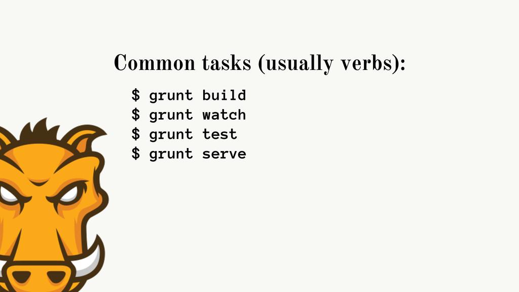 Common tasks (usually verbs): $ grunt build $ g...