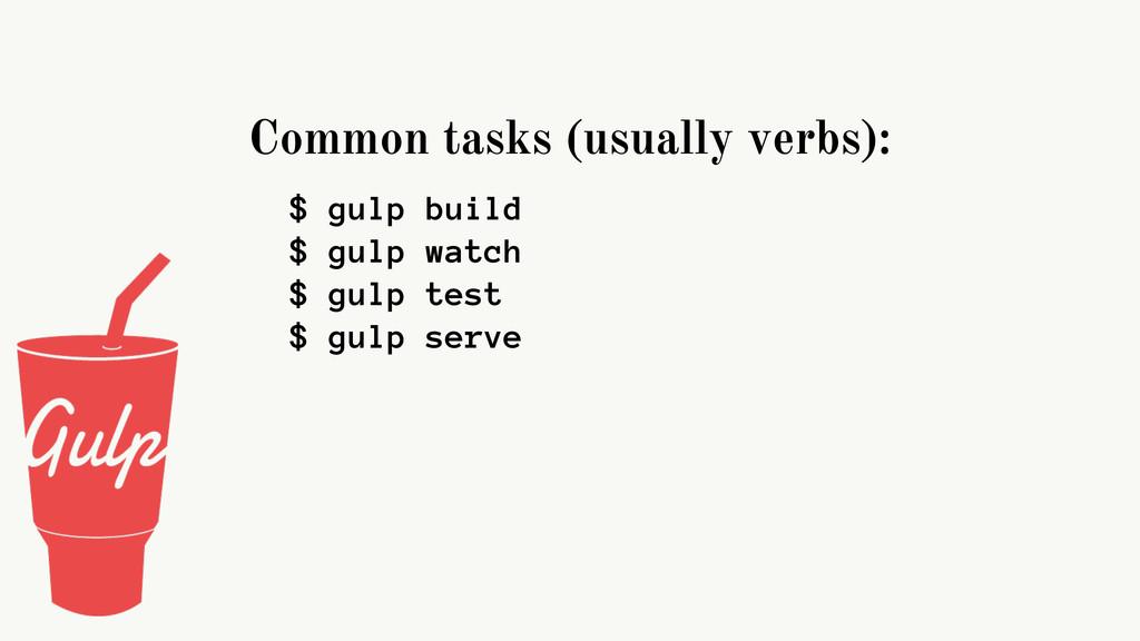 Common tasks (usually verbs): $ gulp build $ gu...
