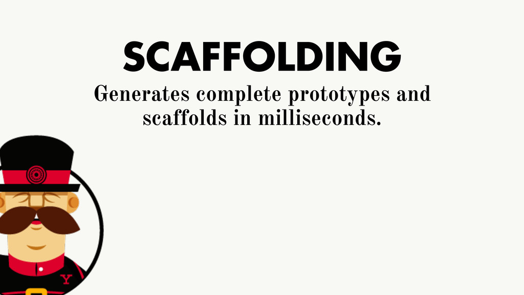 SCAFFOLDING Generates complete prototypes and s...