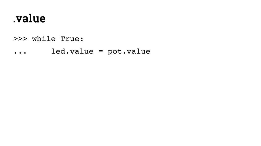 .value >>> while True: ... led.value = pot.value