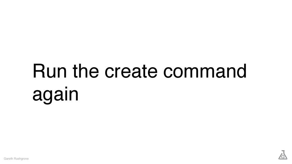 Run the create command again Gareth Rushgrove