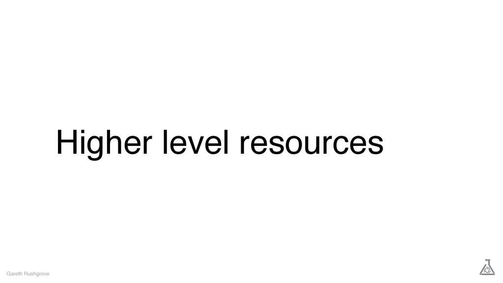 Higher level resources Gareth Rushgrove