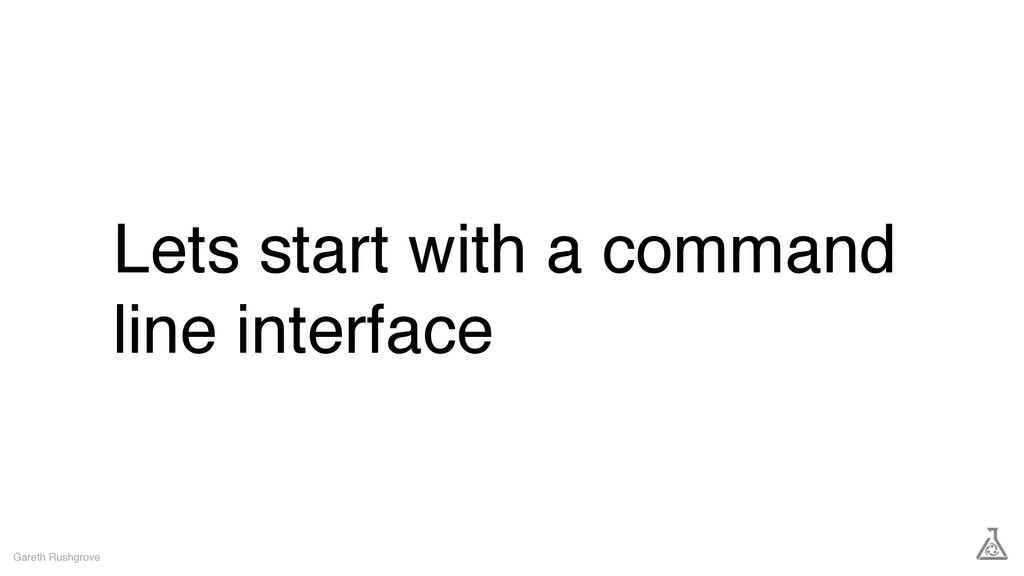 Lets start with a command line interface Gareth...