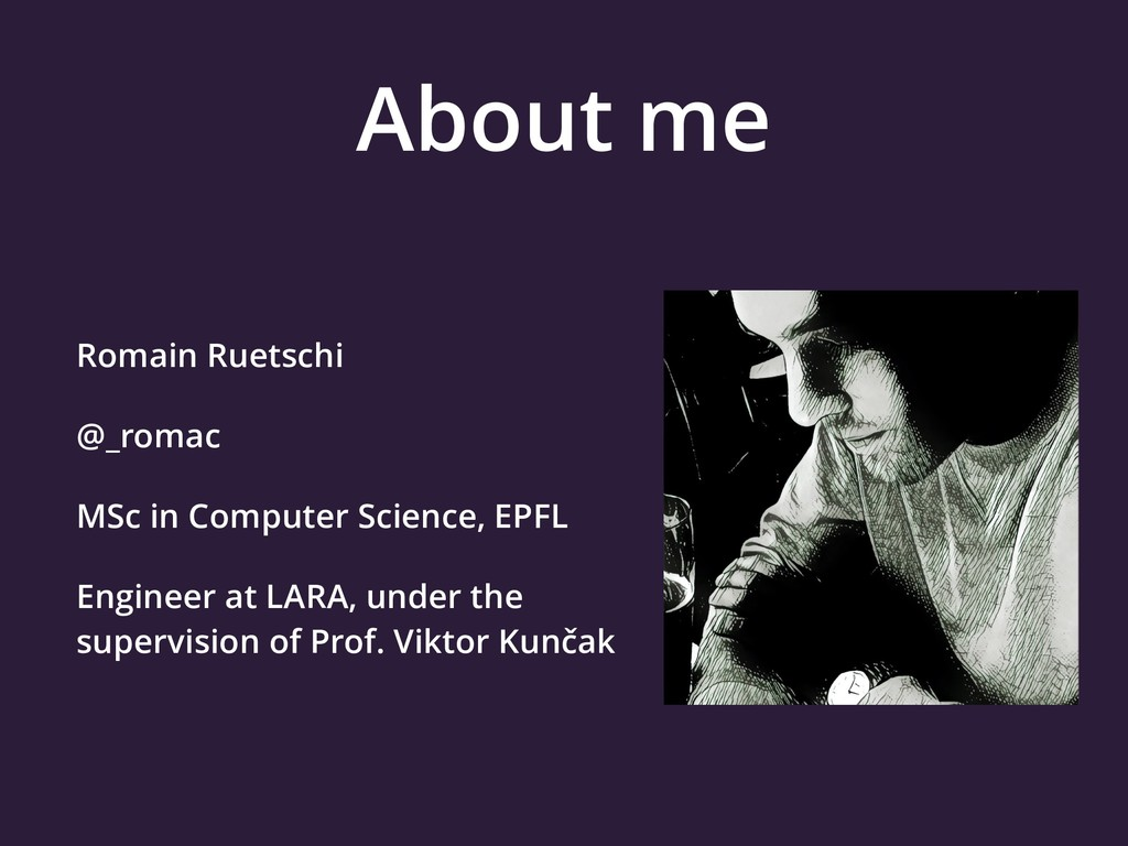 About me Romain Ruetschi @_romac MSc in Compute...