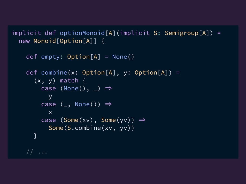 implicit def optionMonoid[A](implicit S: Semigr...