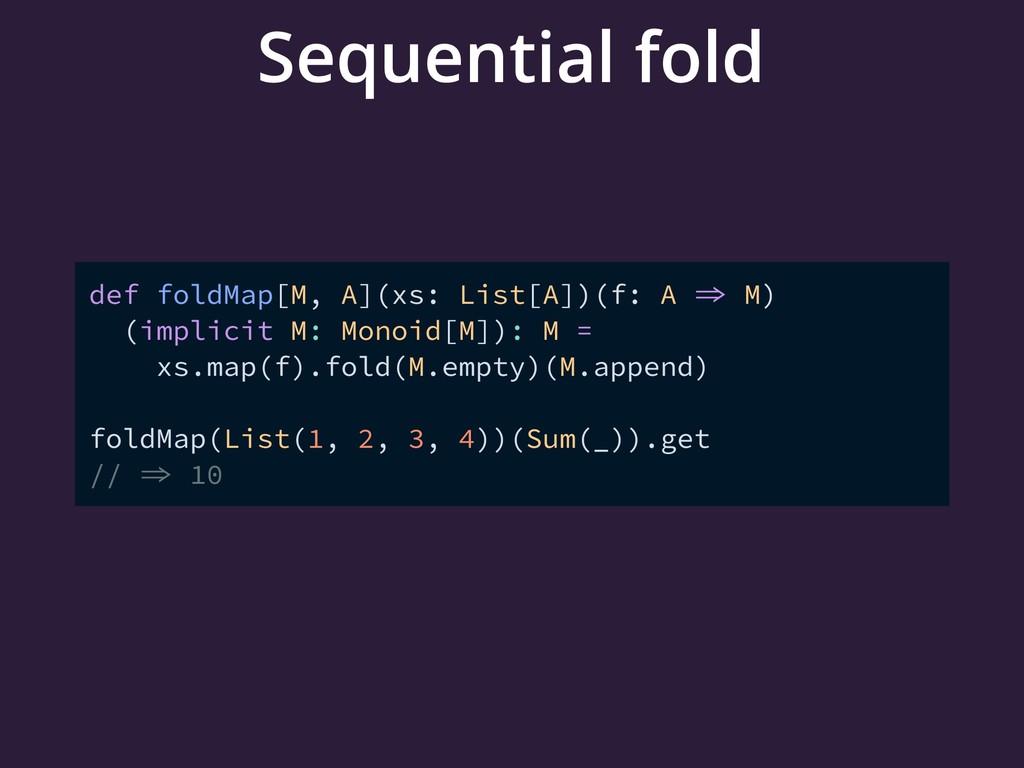 Sequential fold def foldMap[M, A](xs: List[A])(...