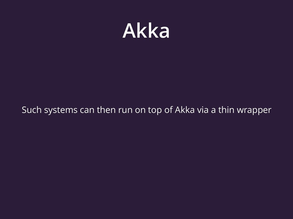 Akka Such systems can then run on top of Akka v...