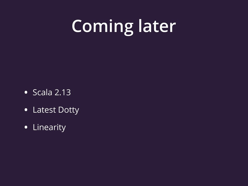 Coming later • Scala 2.13 • Latest Dotty • Line...