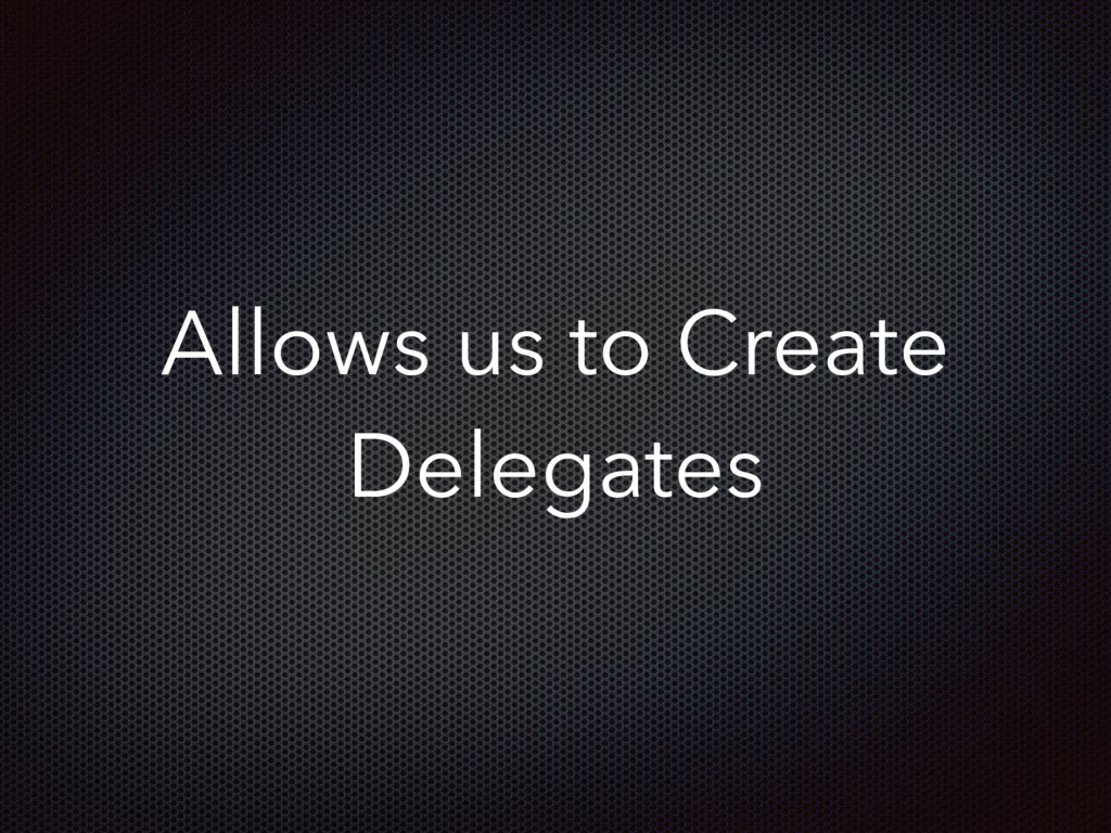 Allows us to Create Delegates