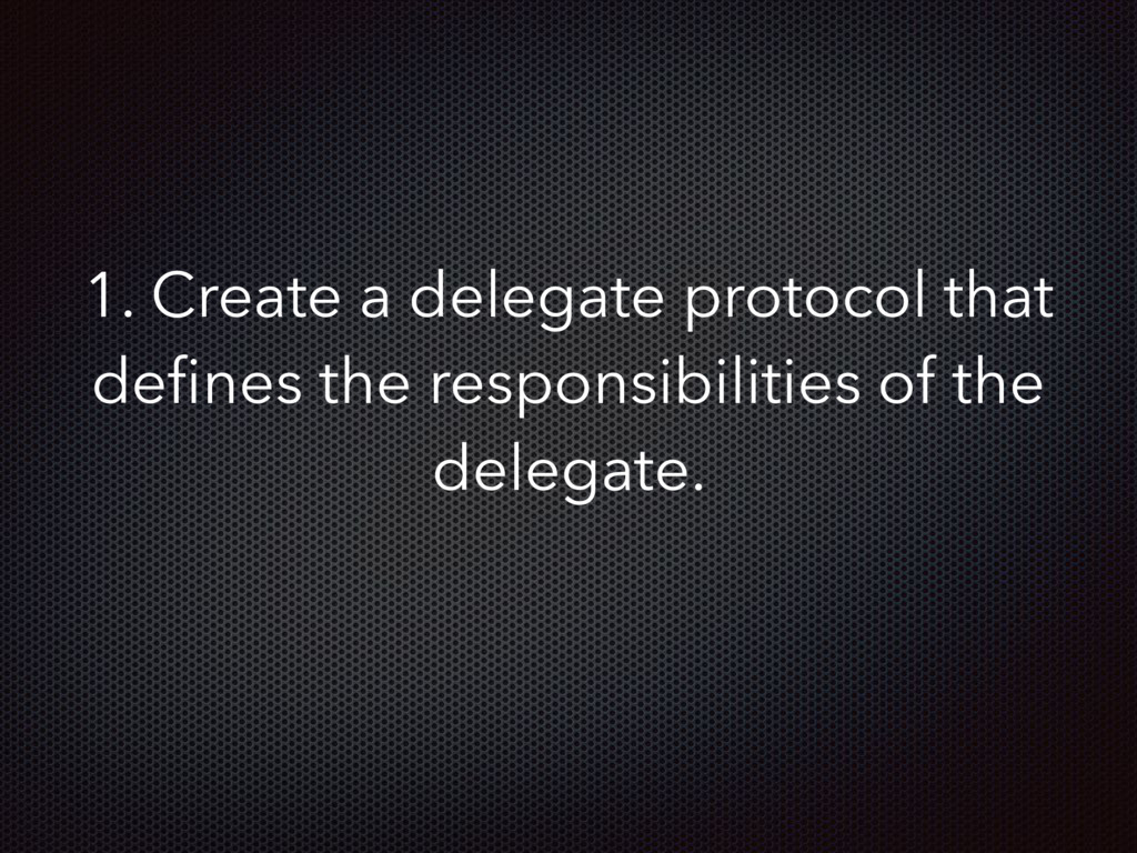 1. Create a delegate protocol that defines the r...