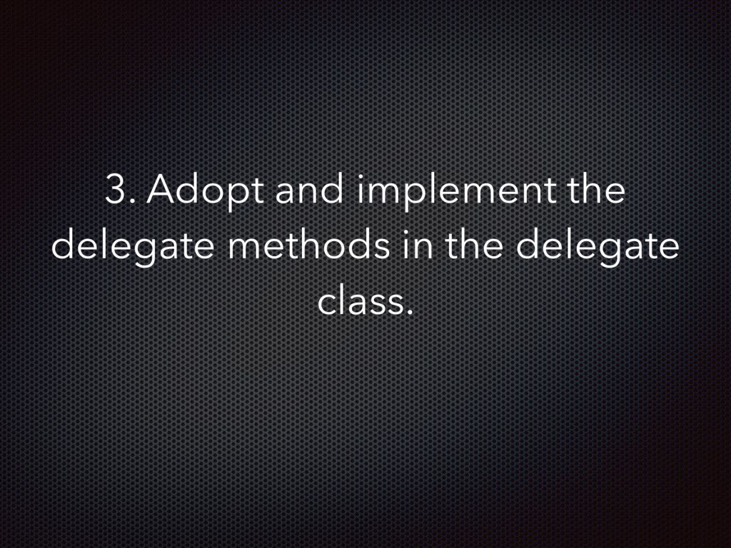 3. Adopt and implement the delegate methods in ...