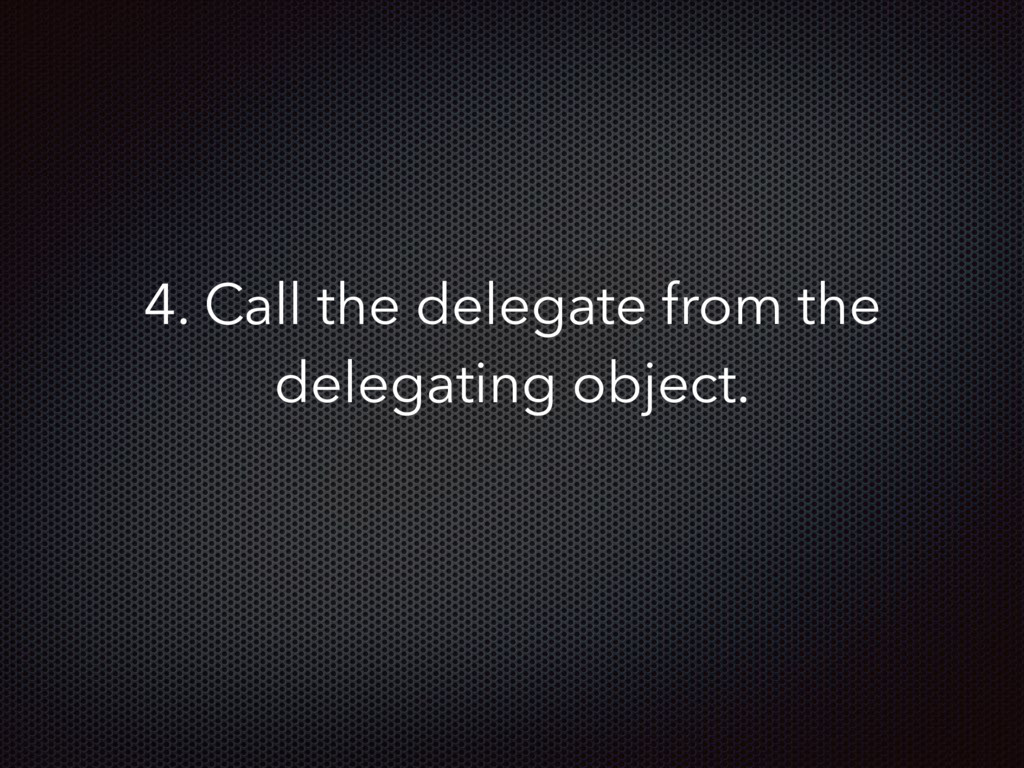 4. Call the delegate from the delegating object.