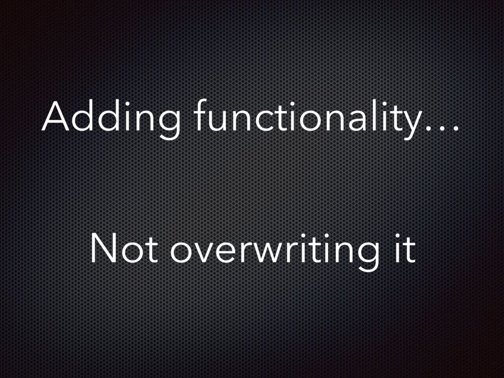 Adding functionality… Not overwriting it