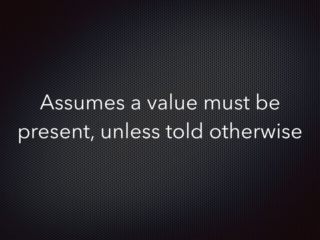 Assumes a value must be present, unless told ot...