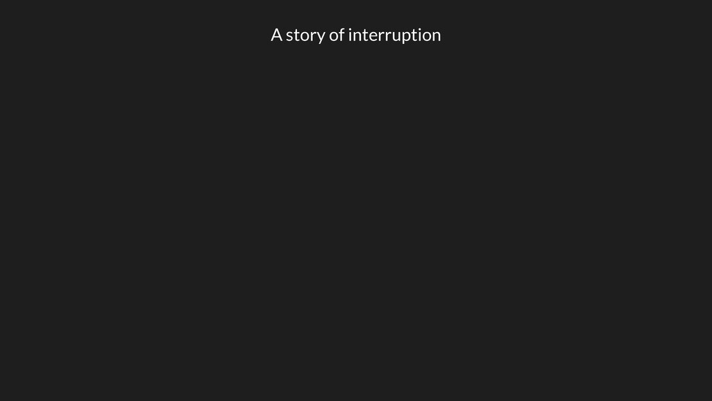 A story of interruption