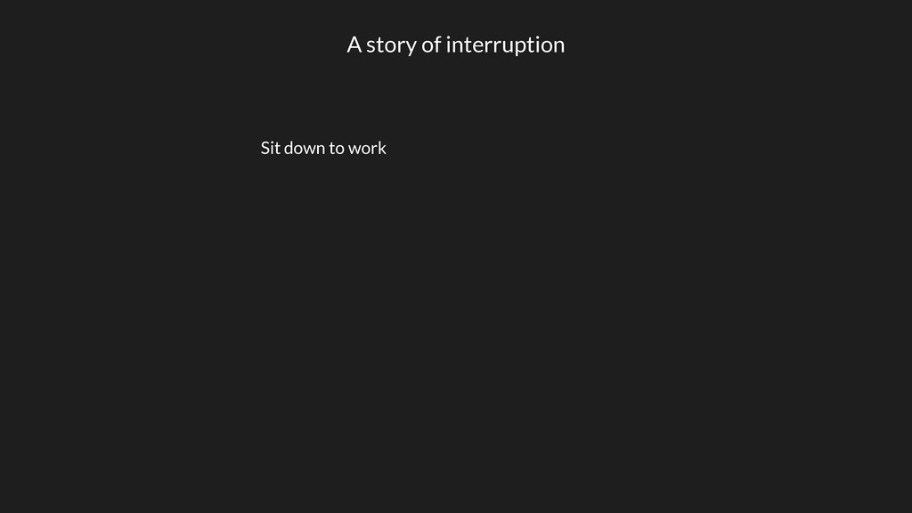 A story of interruption Sit down to work