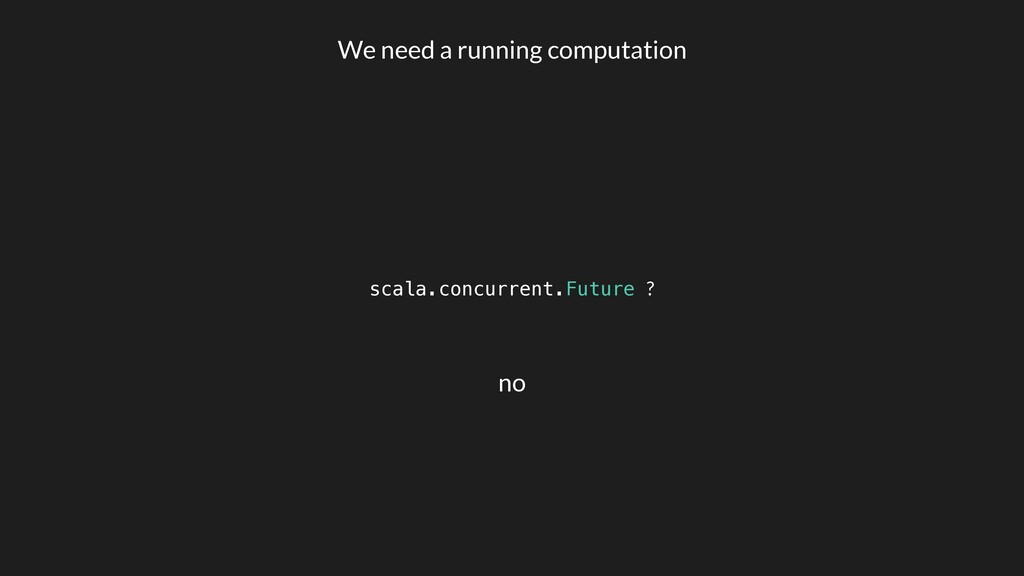 scala.concurrent.Future ? We need a running com...