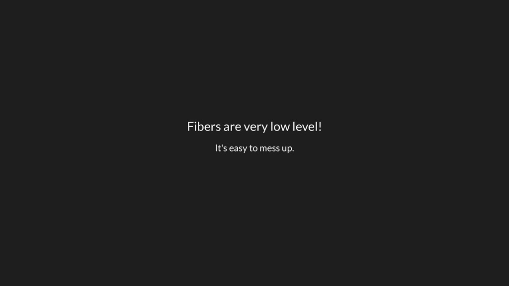 Fibers are very low level! It's easy to mess up.