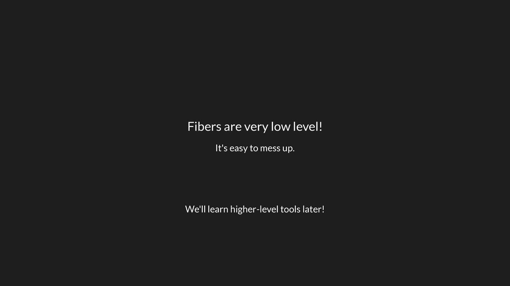 Fibers are very low level! It's easy to mess up...