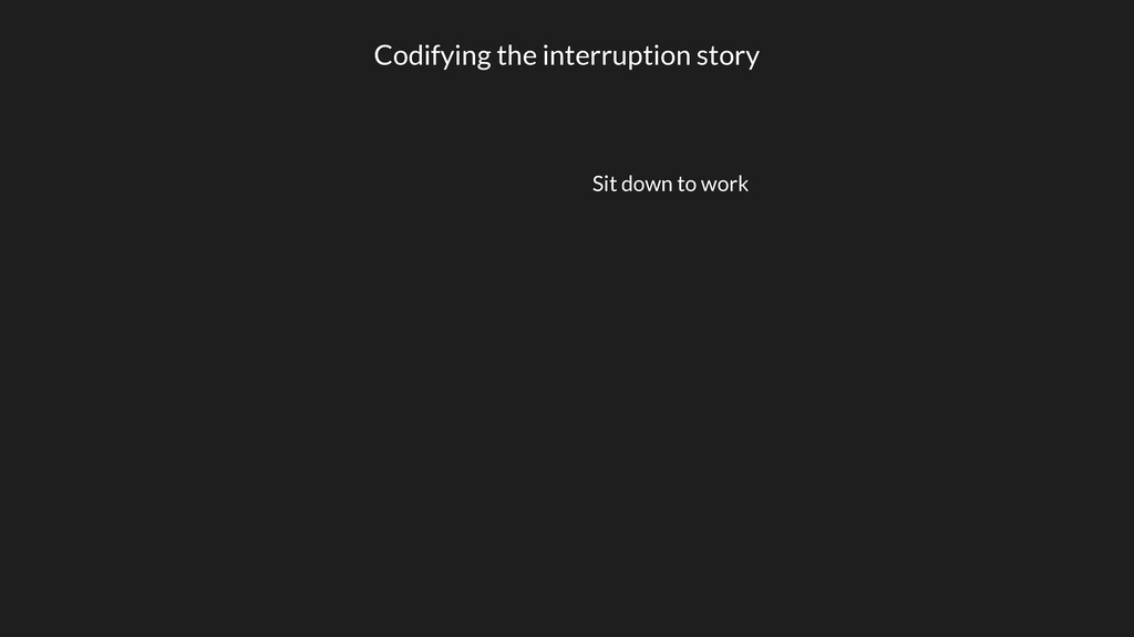 Codifying the interruption story Sit down to wo...