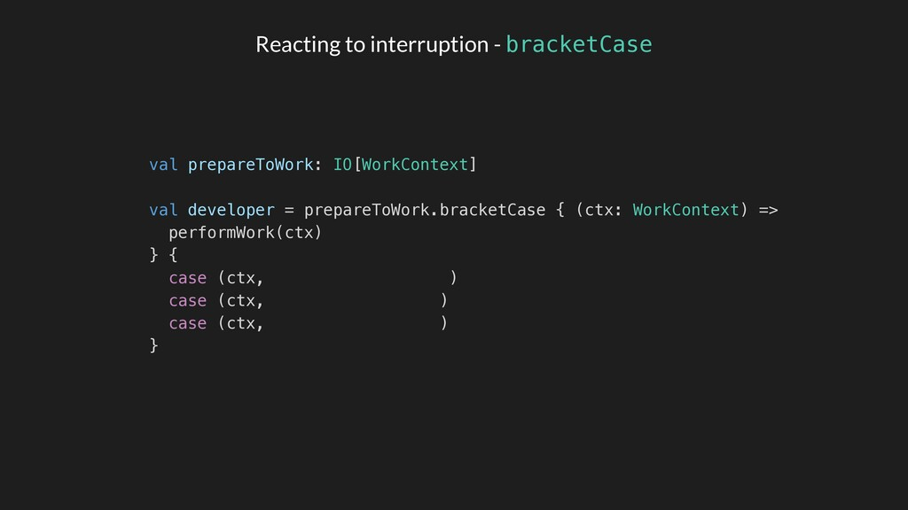 Reacting to interruption - bracketCase val prep...