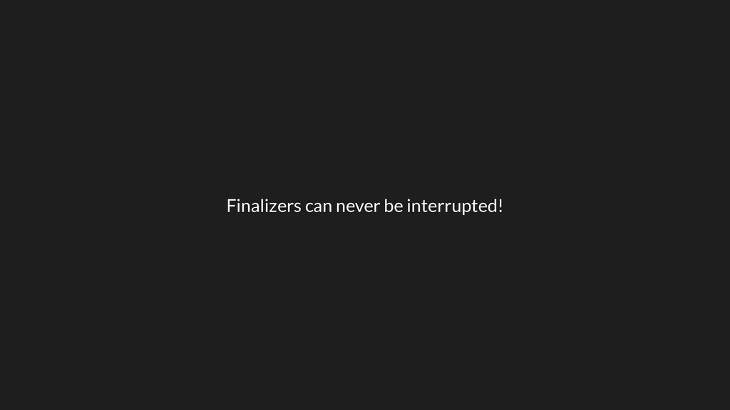 Finalizers can never be interrupted!