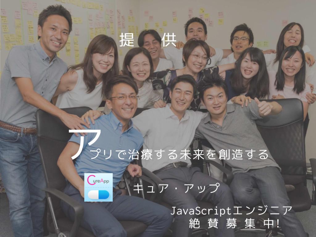 プリで治療する未来を創造する ア 提 供 キュア・アップ JavaScriptエンジニア 絶 ...