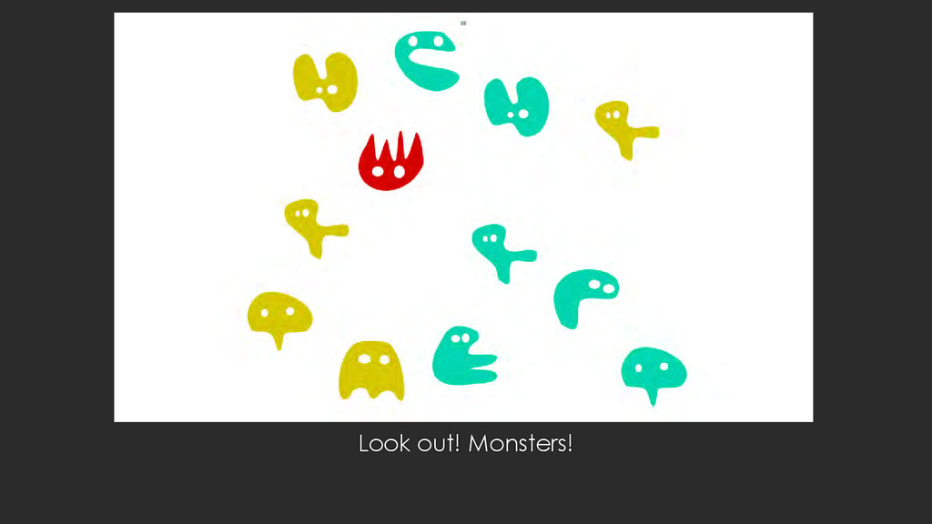 Look out! Monsters!